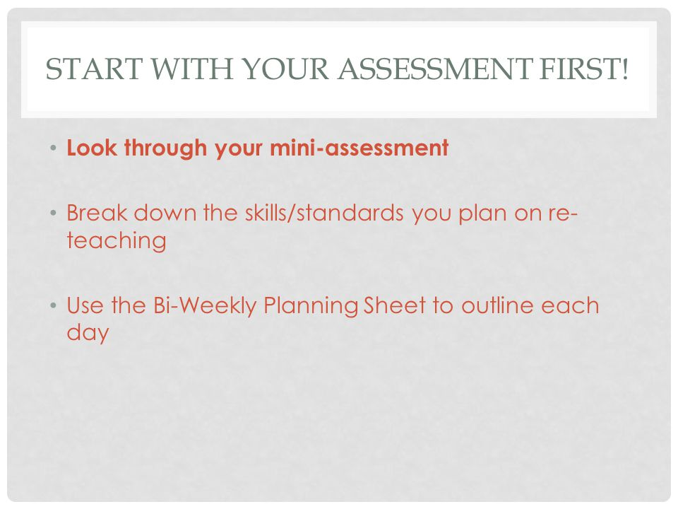 START WITH YOUR ASSESSMENT FIRST! Look through your mini-assessment Break down the skills/standards you plan on re- teaching Use the Bi-Weekly Plannin