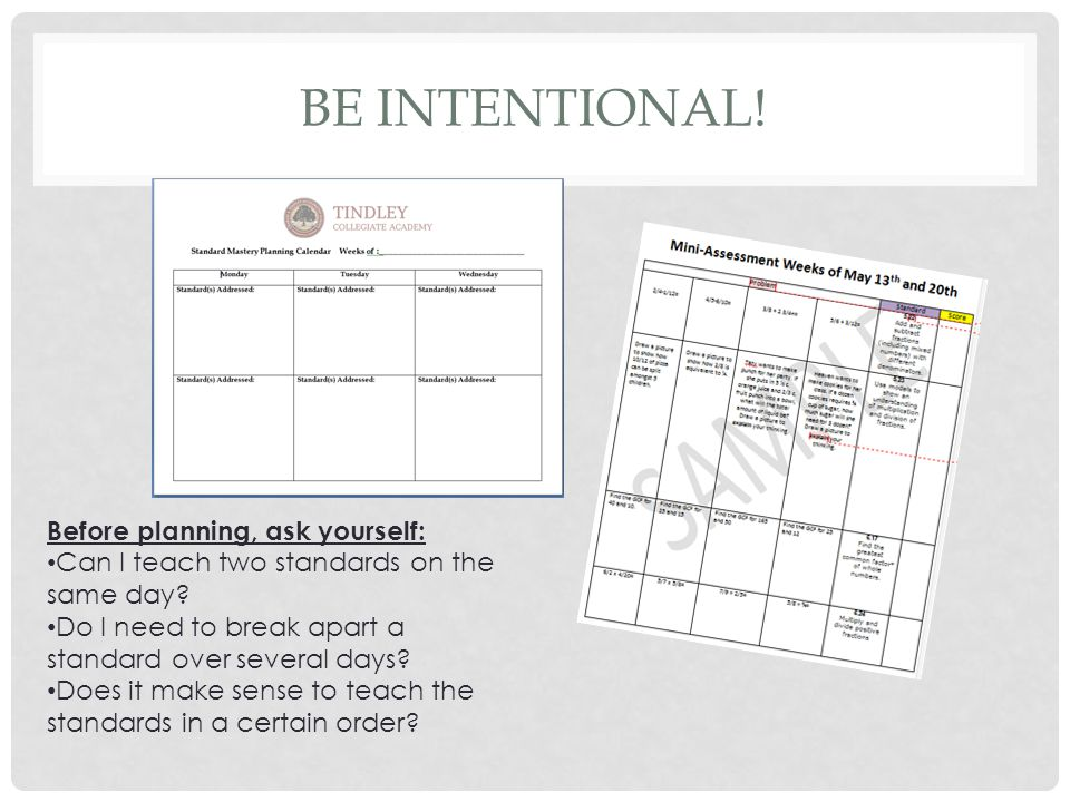 BE INTENTIONAL! Before planning, ask yourself: Can I teach two standards on the same day? Do I need to break apart a standard over several days? Does