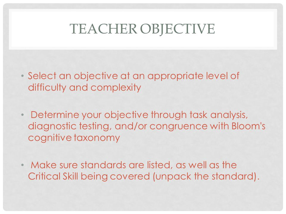 TEACHER OBJECTIVE Select an objective at an appropriate level of difficulty and complexity Determine your objective through task analysis, diagnostic