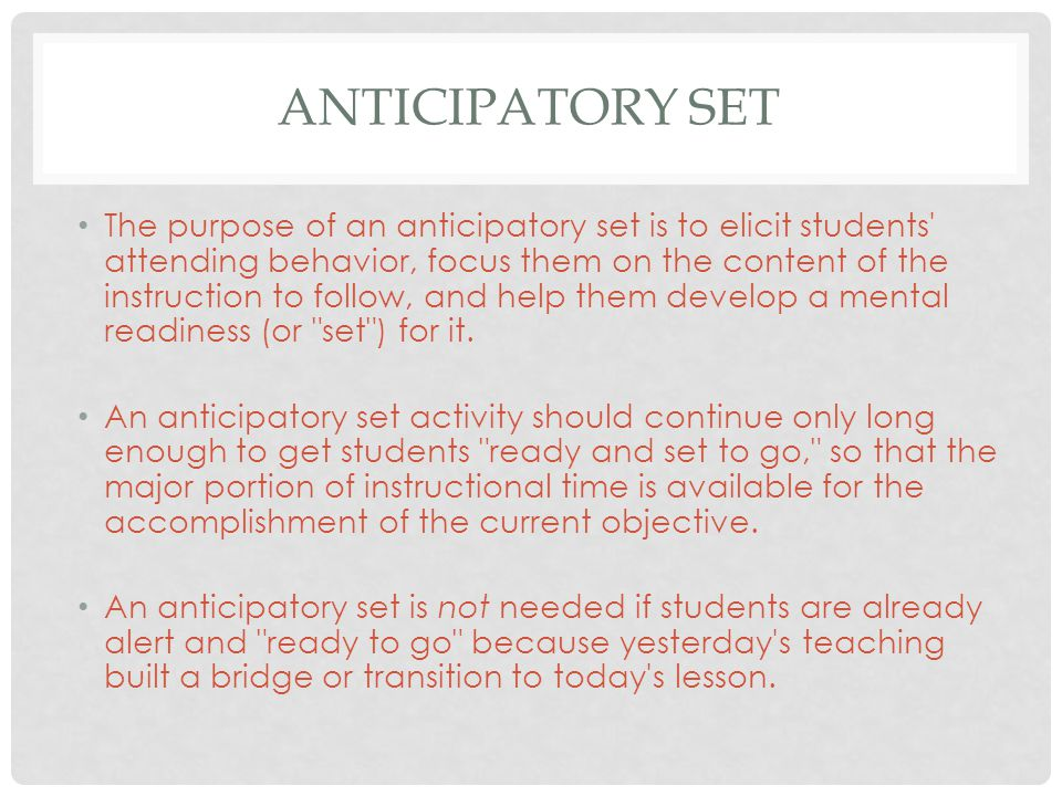 ANTICIPATORY SET The purpose of an anticipatory set is to elicit students attending behavior, focus them on the content of the instruction to follow, and help them develop a mental readiness (or set ) for it.