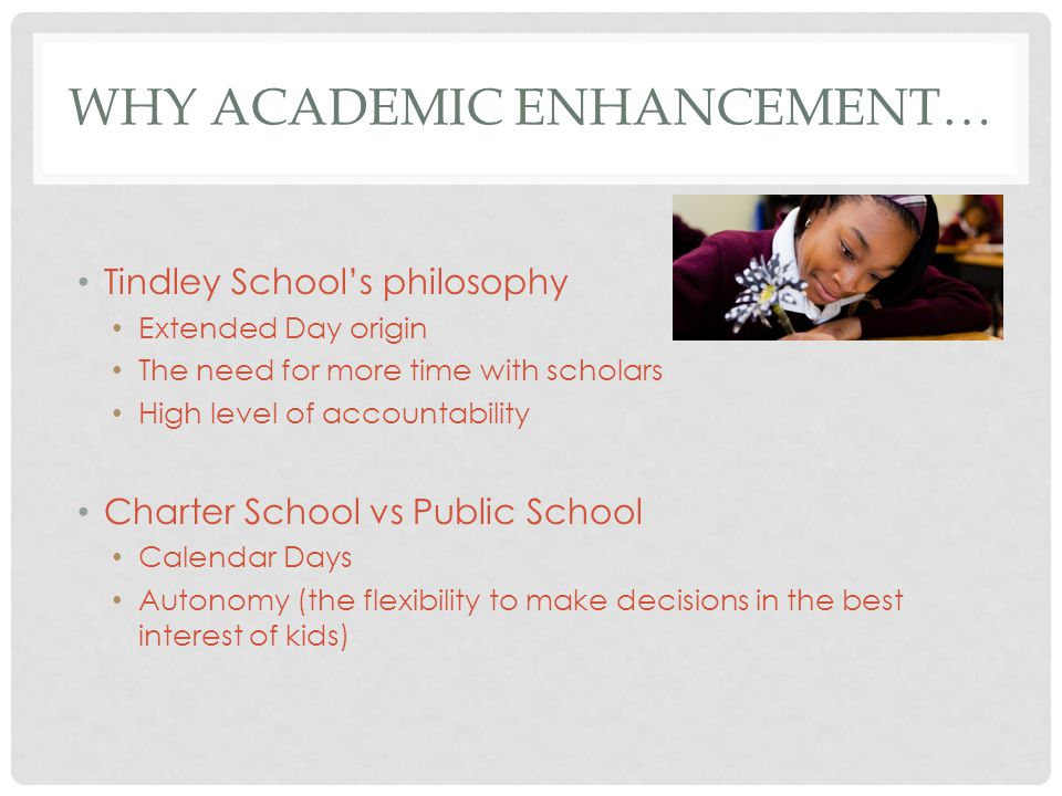 WHY ACADEMIC ENHANCEMENT… Tindley School's philosophy Extended Day origin The need for more time with scholars High level of accountability Charter School vs Public School Calendar Days Autonomy (the flexibility to make decisions in the best interest of kids)