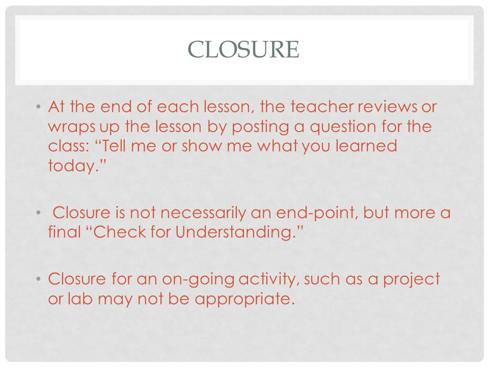 "CLOSURE At the end of each lesson, the teacher reviews or wraps up the lesson by posting a question for the class: ""Tell me or show me what you learne"