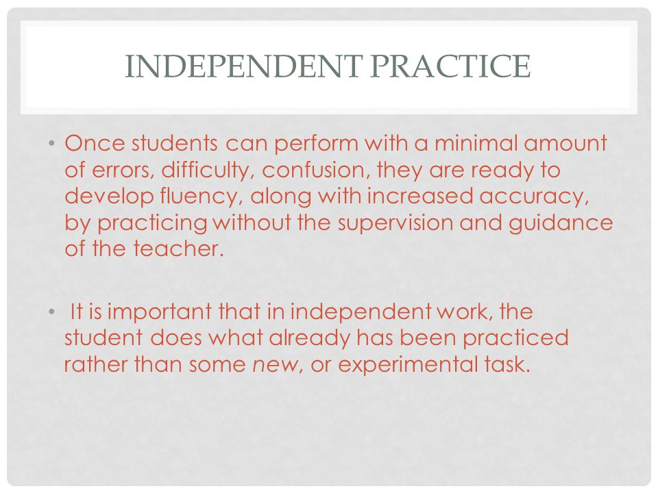 INDEPENDENT PRACTICE Once students can perform with a minimal amount of errors, difficulty, confusion, they are ready to develop fluency, along with increased accuracy, by practicing without the supervision and guidance of the teacher.