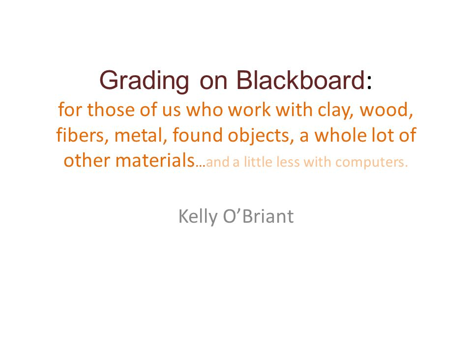 Grading on Blackboard : for those of us who work with clay, wood, fibers, metal, found objects, a whole lot of other materials …and a little less with computers.