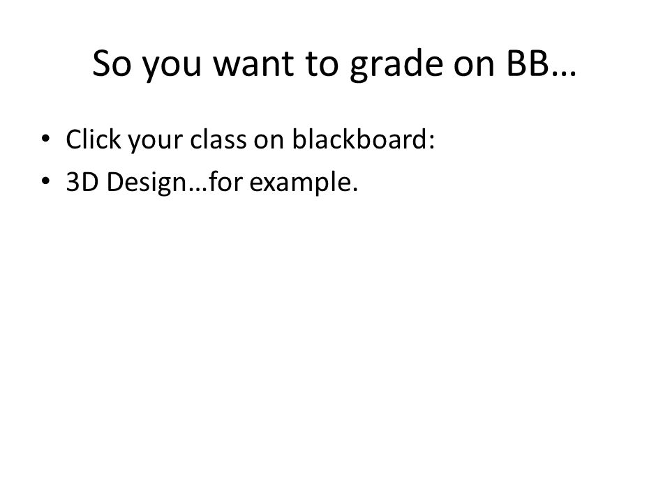 So you want to grade on BB… Click your class on blackboard: 3D Design…for example.