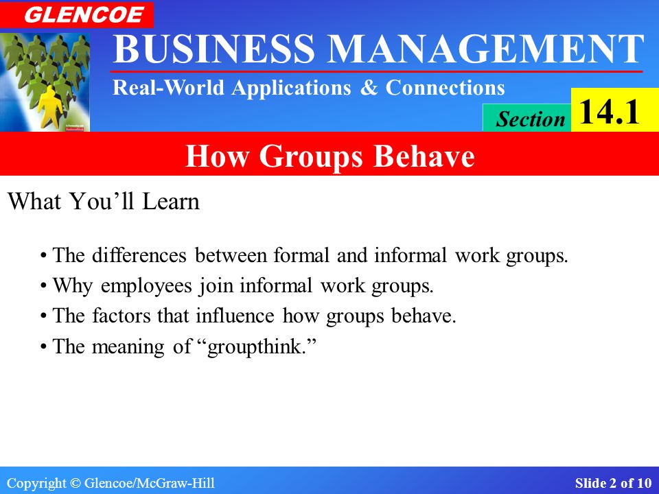 Copyright © Glencoe/McGraw-Hill Slide 1 of 10 BUSINESS MANAGEMENT Real-World Applications & Connections GLENCOE Section 14.1 How Groups Behave In this section: Within organizations, there are groups—two or more people—who share a common purpose.