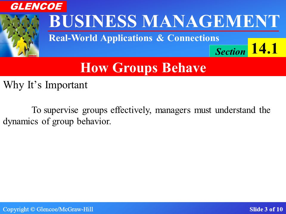 Copyright © Glencoe/McGraw-Hill Slide 2 of 10 BUSINESS MANAGEMENT Real-World Applications & Connections GLENCOE Section 14.1 How Groups Behave What You'll Learn The differences between formal and informal work groups.