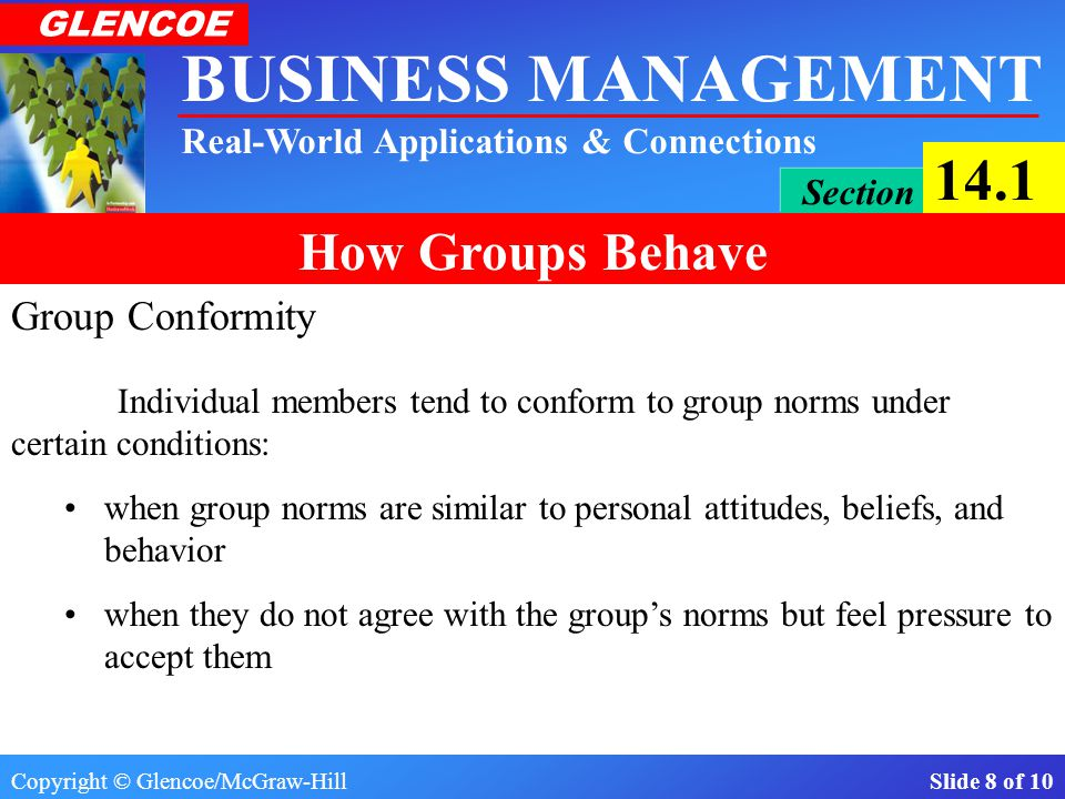 Copyright © Glencoe/McGraw-Hill Slide 8 of 10 BUSINESS MANAGEMENT Real-World Applications & Connections GLENCOE Section 14.1 How Groups Behave Group Conformity when group norms are similar to personal attitudes, beliefs, and behavior when they do not agree with the group's norms but feel pressure to accept them Individual members tend to conform to group norms under certain conditions: