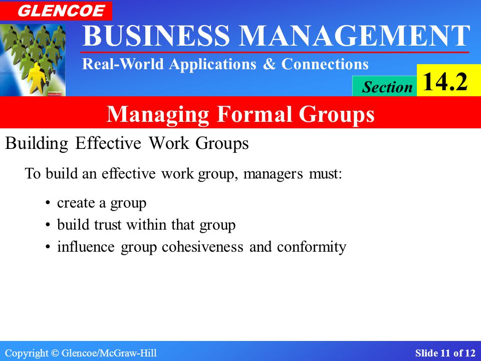 Copyright © Glencoe/McGraw-Hill Slide 10 of 12 BUSINESS MANAGEMENT Real-World Applications & Connections GLENCOE Section 14.2 Managing Formal Groups The Importance of Formal Work Groups Influencing Work Groups Building Effective Work Groups Quality Circles Managing work groups is one of management's most important tasks.