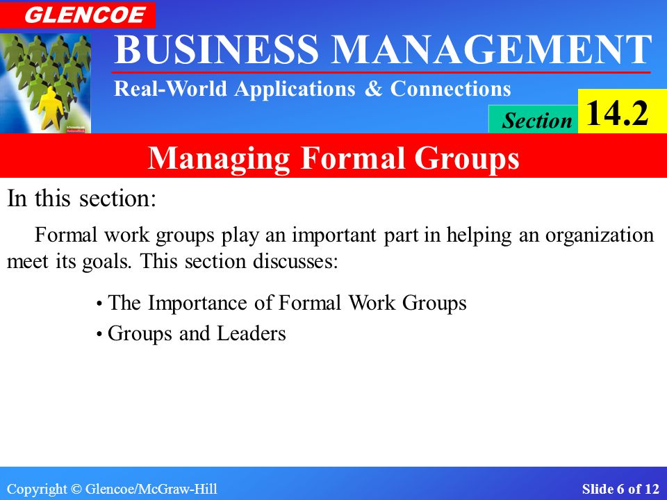 Copyright © Glencoe/McGraw-Hill Slide 16 of 12 BUSINESS MANAGEMENT Real-World Applications & Connections GLENCOE Section 14.2 Managing Formal Groups Groups and Leaders 1.The leader of an informal group is chosen because that person is most capable of satisfying the group's needs.