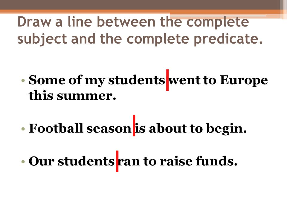 Draw a line between the complete subject and the complete predicate. Some of my students went to Europe this summer. Football season is about to begin