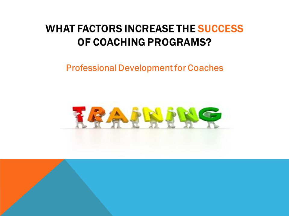 WHAT FACTORS INCREASE THE SUCCESS OF COACHING PROGRAMS? Professional Development for Coaches