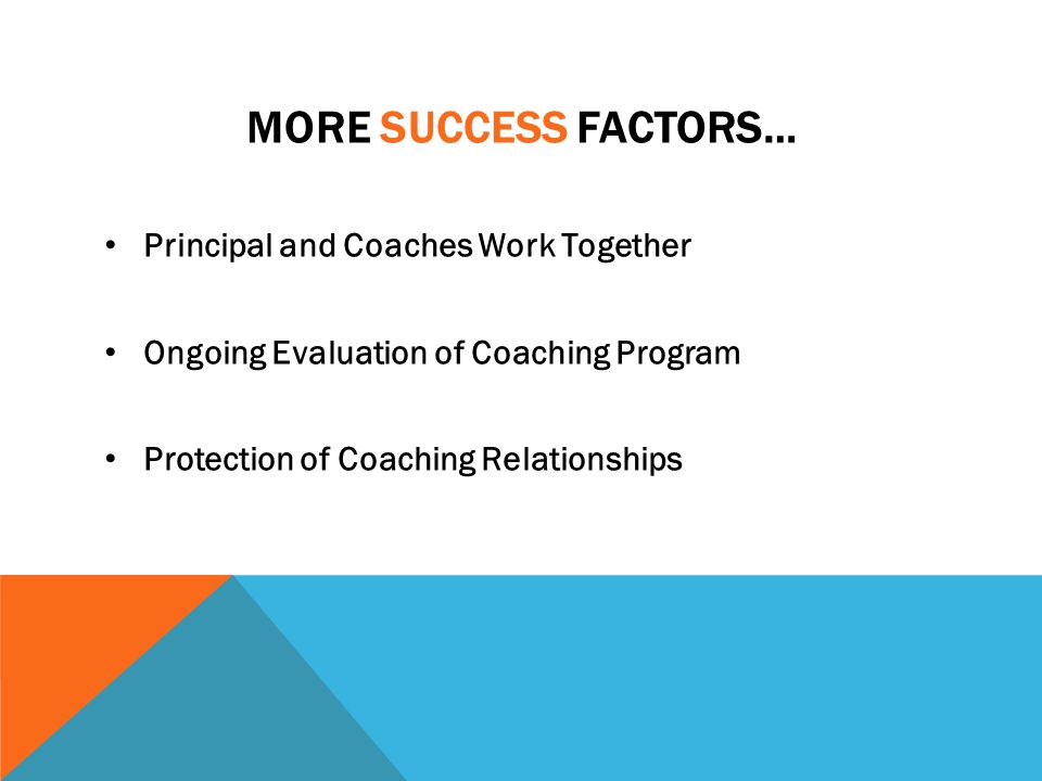 MORE SUCCESS FACTORS… Principal and Coaches Work Together Ongoing Evaluation of Coaching Program Protection of Coaching Relationships