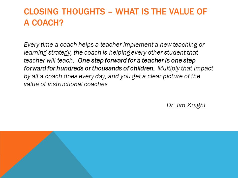 CLOSING THOUGHTS – WHAT IS THE VALUE OF A COACH? Every time a coach helps a teacher implement a new teaching or learning strategy, the coach is helpin