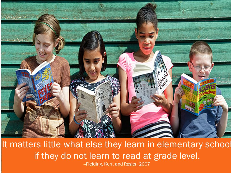 It matters little what else they learn in elementary school if they do not learn to read at grade level. --Fielding, Kerr, and Rosier, 2007