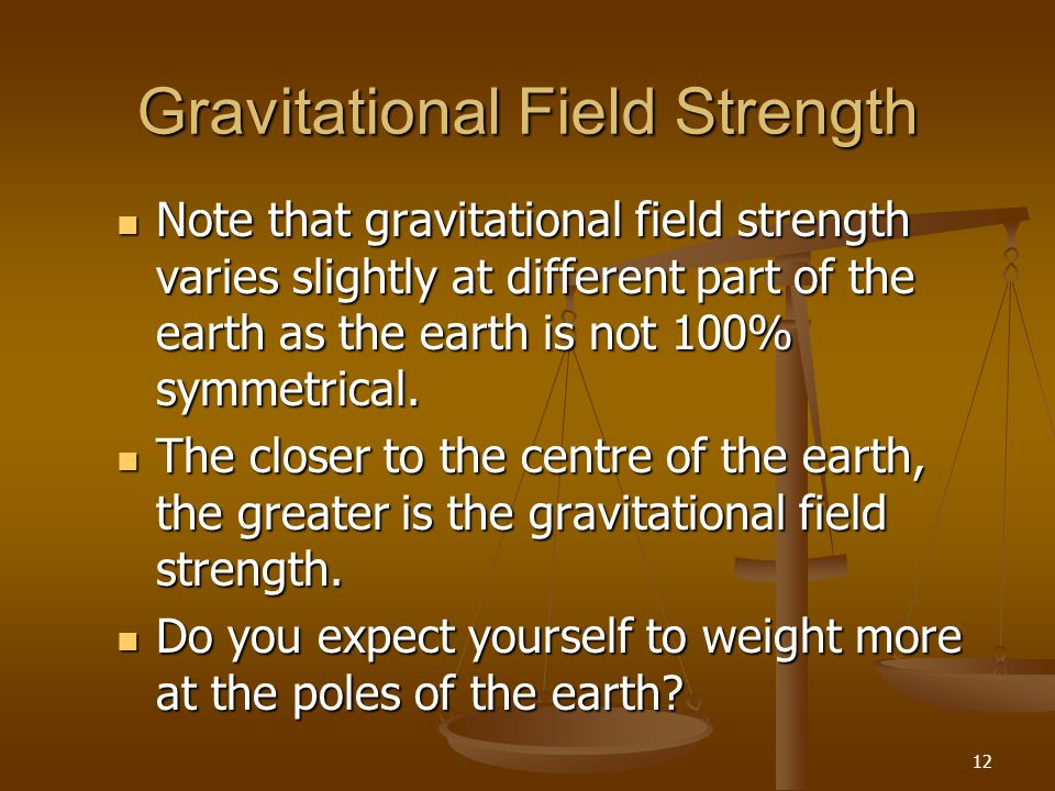 12 Gravitational Field Strength Note that gravitational field strength varies slightly at different part of the earth as the earth is not 100% symmetr