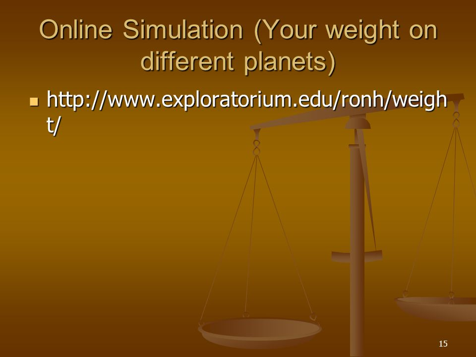 15 Online Simulation (Your weight on different planets) http://www.exploratorium.edu/ronh/weigh t/ http://www.exploratorium.edu/ronh/weigh t/