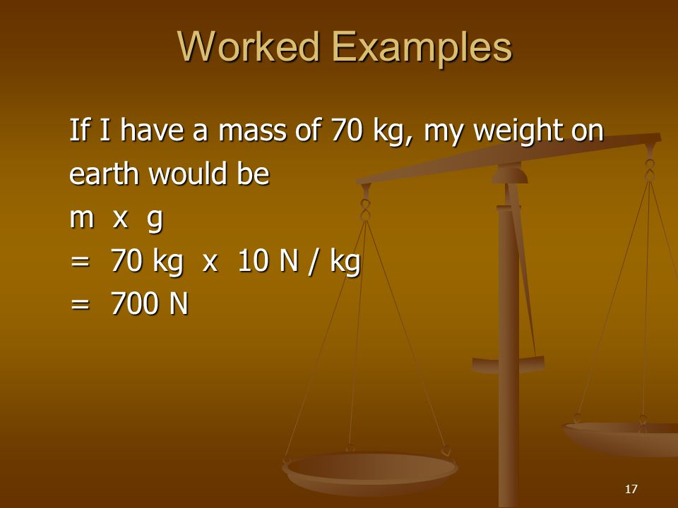 17 Worked Examples If I have a mass of 70 kg, my weight on earth would be m x g = 70 kg x 10 N / kg = 700 N