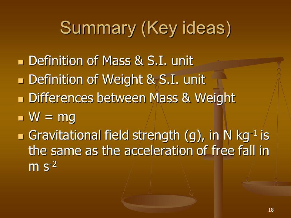 18 Summary (Key ideas) Definition of Mass & S.I. unit Definition of Mass & S.I. unit Definition of Weight & S.I. unit Definition of Weight & S.I. unit