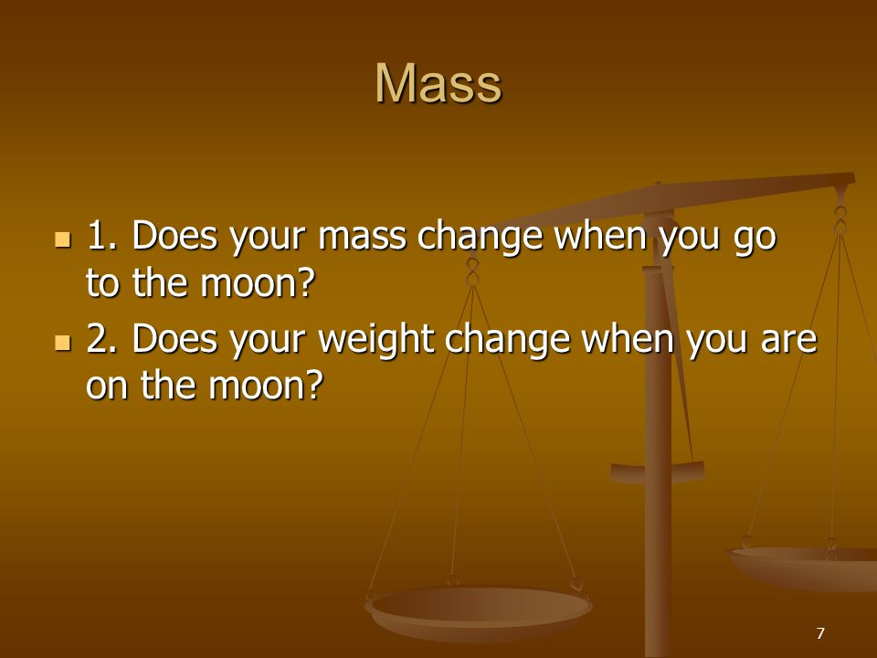 7 Mass 1. Does your mass change when you go to the moon? 1. Does your mass change when you go to the moon? 2. Does your weight change when you are on