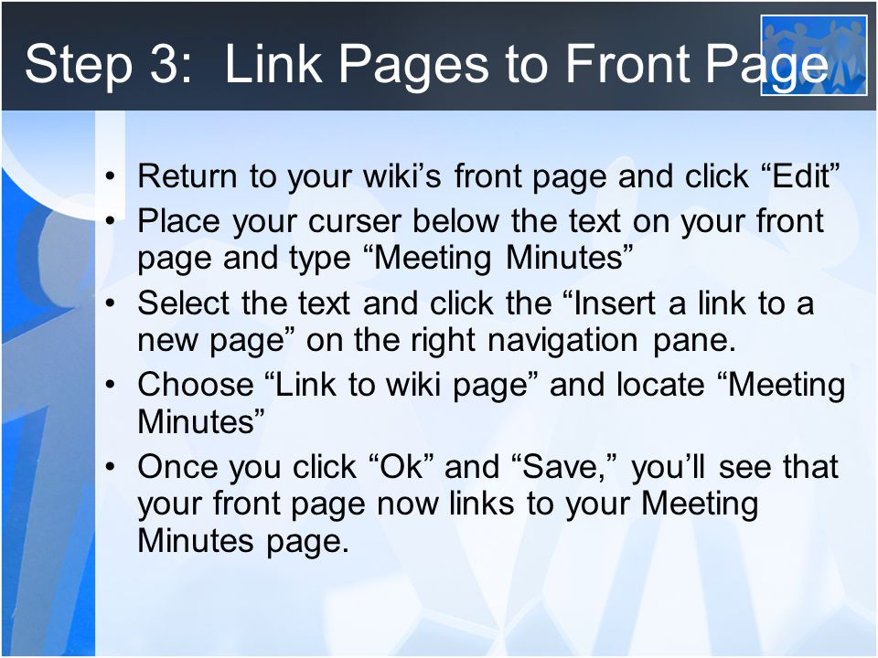 Step 3: Link Pages to Front Page Return to your wiki's front page and click Edit Place your curser below the text on your front page and type Meeting Minutes Select the text and click the Insert a link to a new page on the right navigation pane.