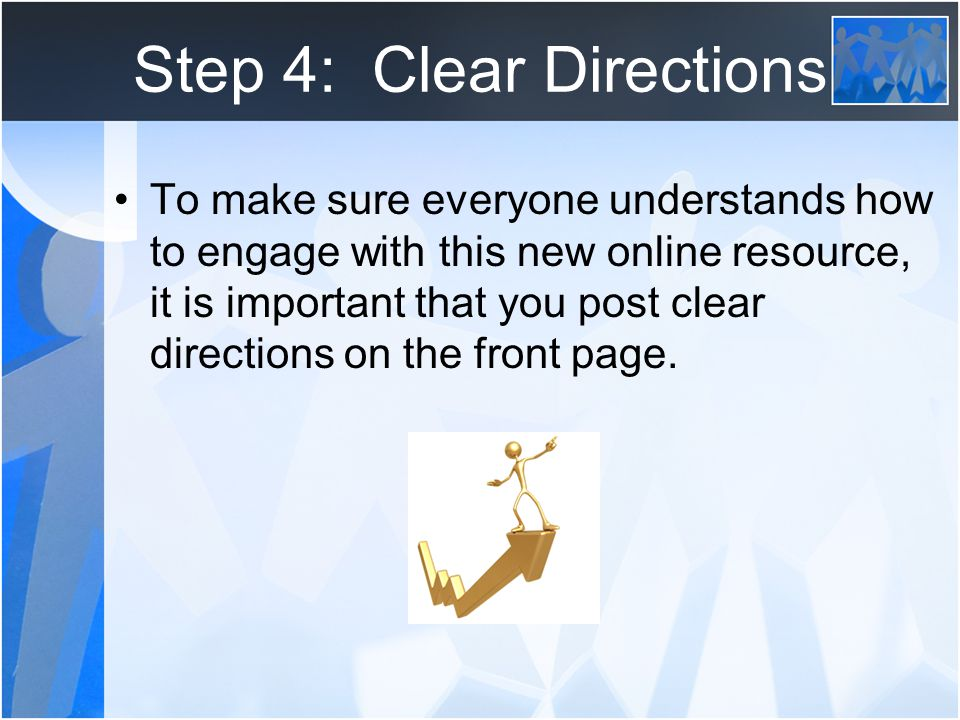 Step 4: Clear Directions To make sure everyone understands how to engage with this new online resource, it is important that you post clear directions on the front page.