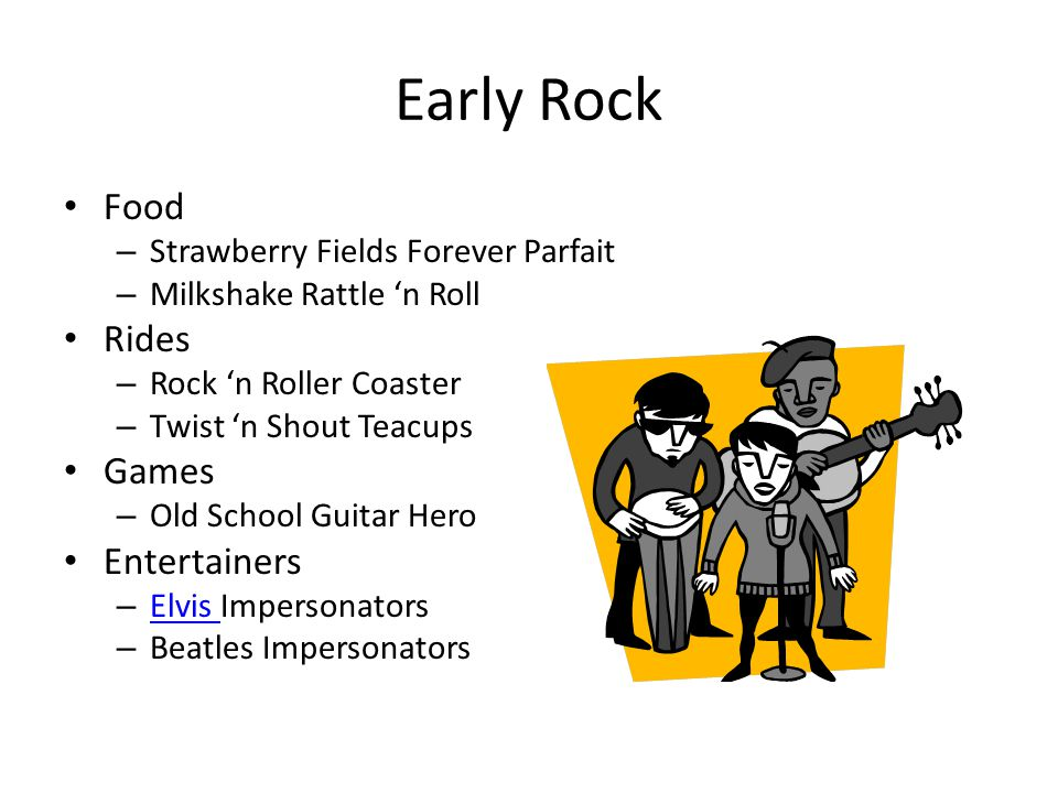 Early Rock Food – Strawberry Fields Forever Parfait – Milkshake Rattle 'n Roll Rides – Rock 'n Roller Coaster – Twist 'n Shout Teacups Games – Old School Guitar Hero Entertainers – Elvis Impersonators Elvis – Beatles Impersonators