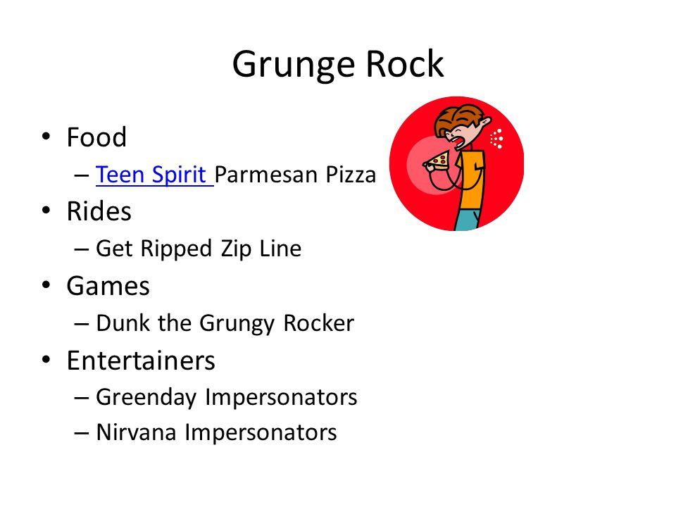 Grunge Rock Food – Teen Spirit Parmesan Pizza Teen Spirit Rides – Get Ripped Zip Line Games – Dunk the Grungy Rocker Entertainers – Greenday Impersonators – Nirvana Impersonators