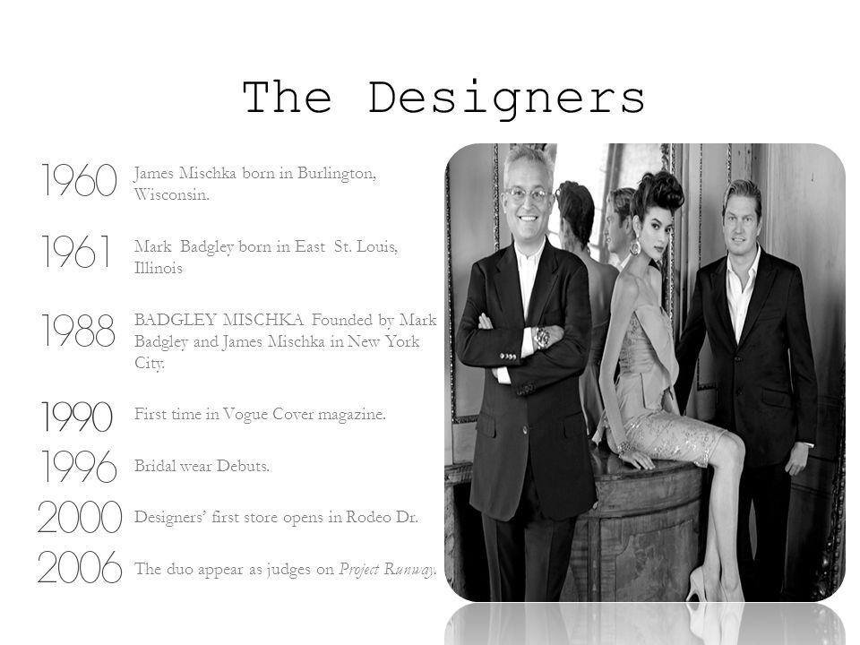 The Designers James Mischka born in Burlington, Wisconsin. Mark Badgley born in East St. Louis, Illinois BADGLEY MISCHKA Founded by Mark Badgley and J