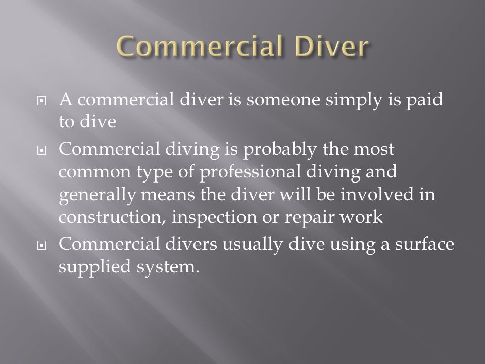  A commercial diver is someone simply is paid to dive  Commercial diving is probably the most common type of professional diving and generally means