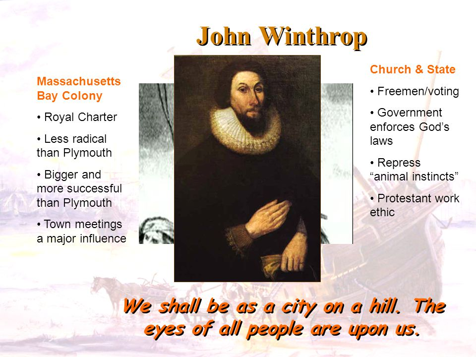 John Winthrop We shall be as a city on a hill. The eyes of all people are upon us. Massachusetts Bay Colony Royal Charter Less radical than Plymouth B