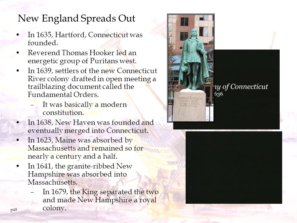 New England Spreads Out In 1635, Hartford, Connecticut was founded. Reverend Thomas Hooker led an energetic group of Puritans west. In 1639, settlers