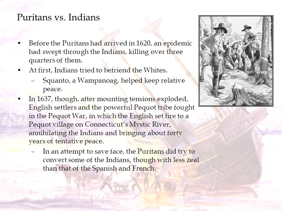 Puritans vs. Indians Before the Puritans had arrived in 1620, an epidemic had swept through the Indians, killing over three quarters of them. At first