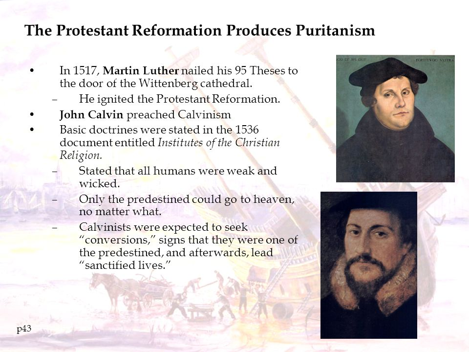 The Protestant Reformation Produces Puritanism In 1517, Martin Luther nailed his 95 Theses to the door of the Wittenberg cathedral. –He ignited the Pr