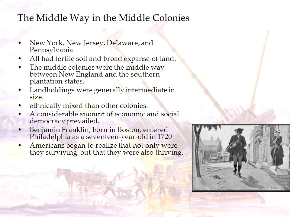 The Middle Way in the Middle Colonies New York, New Jersey, Delaware, and Pennsylvania All had fertile soil and broad expanse of land. The middle colo