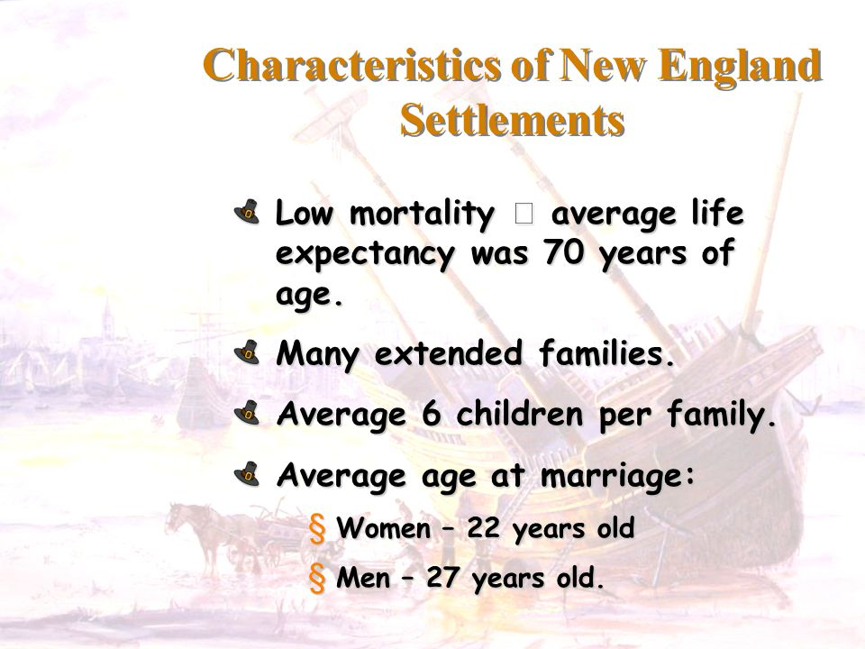 Characteristics of New England Settlements Low mortality  average life expectancy was 70 years of age. Many extended families. Average 6 children per