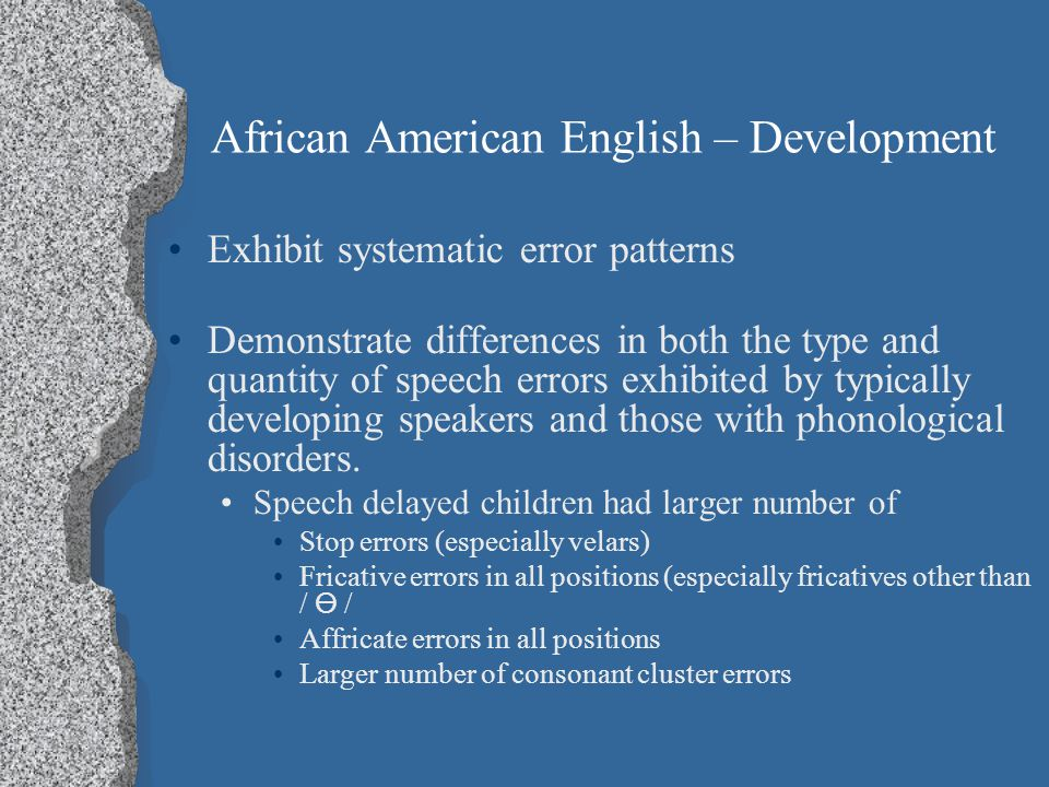 African American English – Development Findings AAE-speaking children tend to produce the same phonetic inventory as speakers of GAE, although frequen