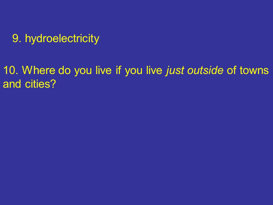 9. hydroelectricity 10. Where do you live if you live just outside of towns and cities