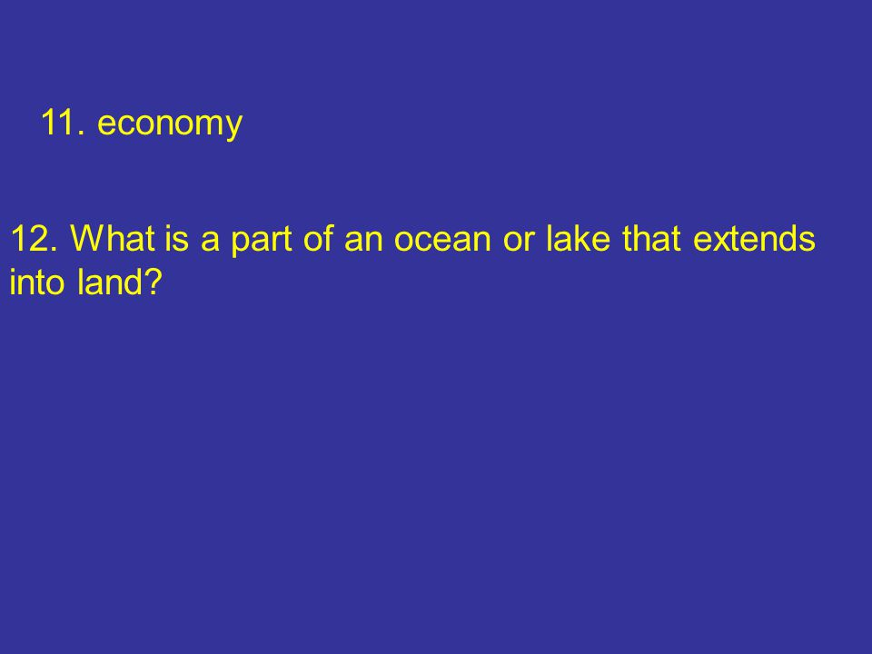 11. economy 12. What is a part of an ocean or lake that extends into land