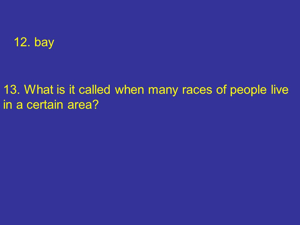 12. bay 13. What is it called when many races of people live in a certain area