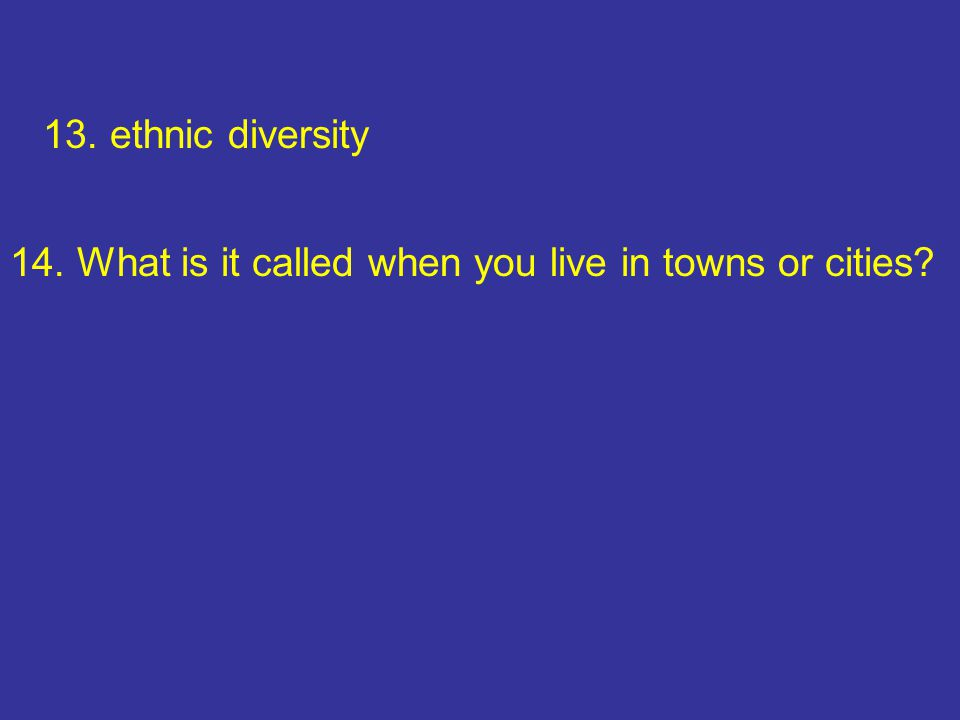 13. ethnic diversity 14. What is it called when you live in towns or cities
