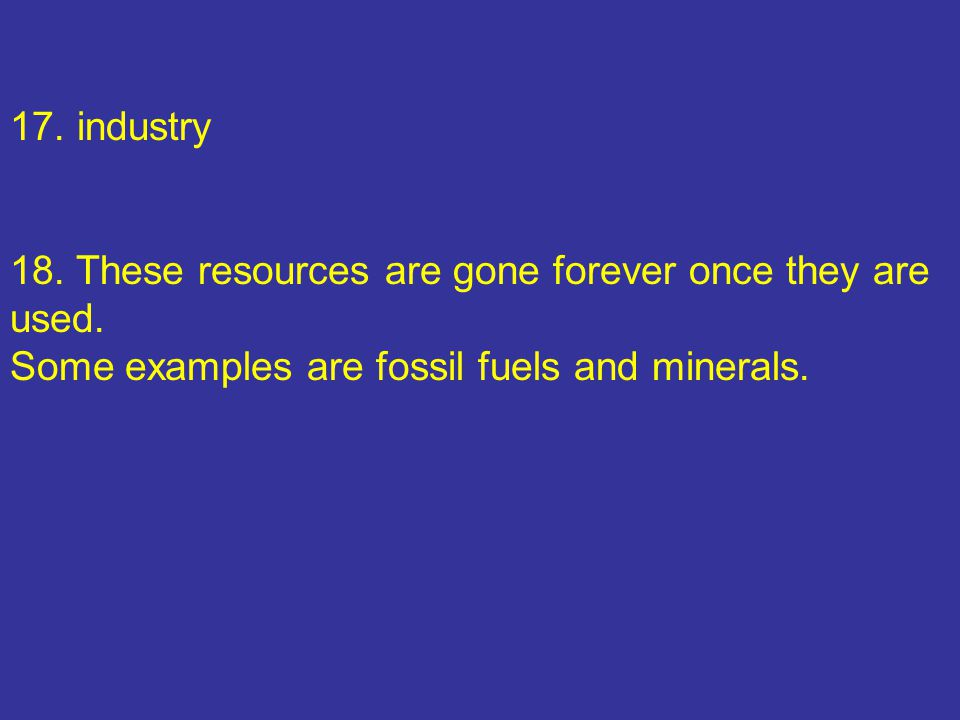 17. industry 18. These resources are gone forever once they are used.