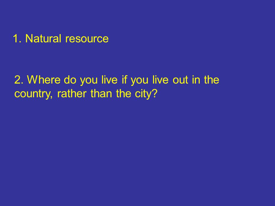1. Natural resource 2. Where do you live if you live out in the country, rather than the city