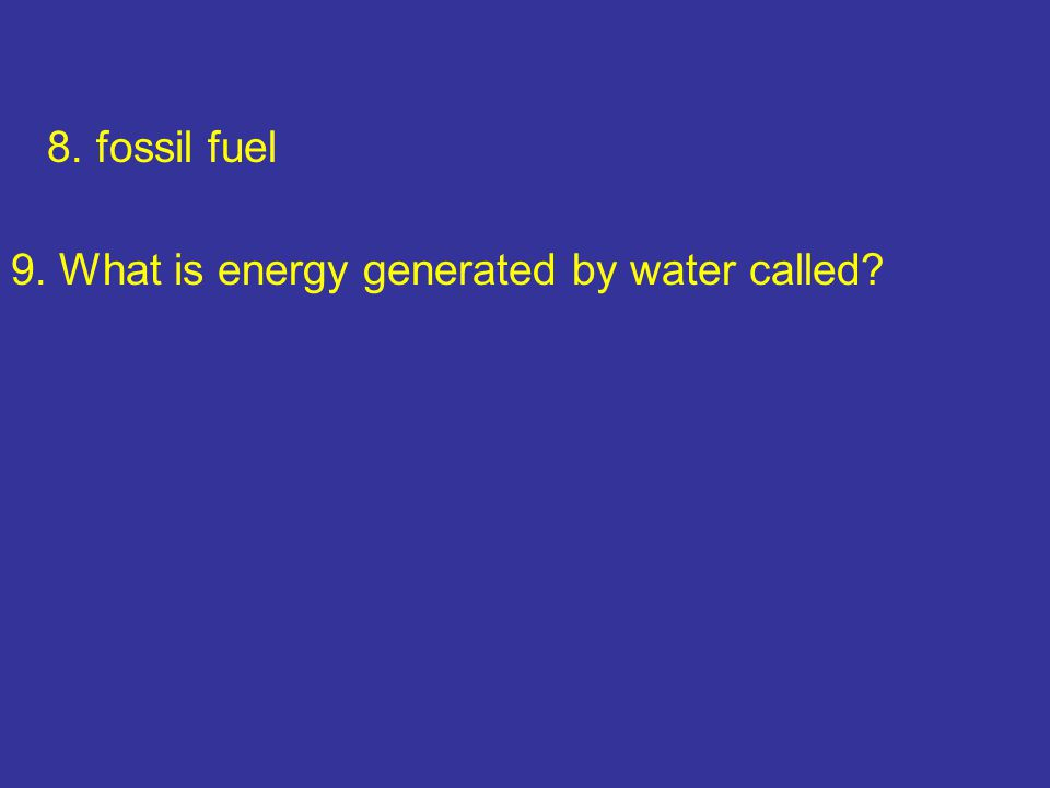 8. fossil fuel 9. What is energy generated by water called