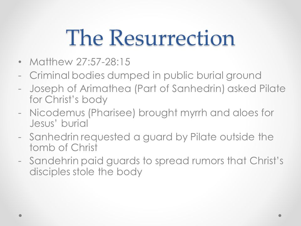 The Resurrection Matthew 27:57-28:15 -Criminal bodies dumped in public burial ground -Joseph of Arimathea (Part of Sanhedrin) asked Pilate for Christ'