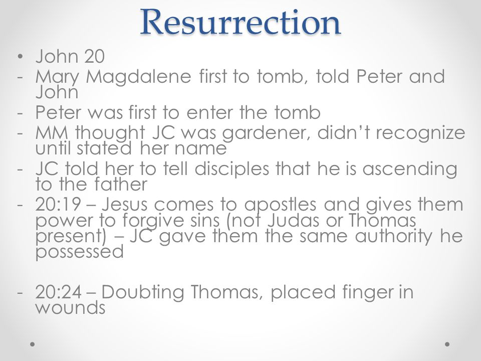 Resurrection John 20 -Mary Magdalene first to tomb, told Peter and John -Peter was first to enter the tomb -MM thought JC was gardener, didn't recogni