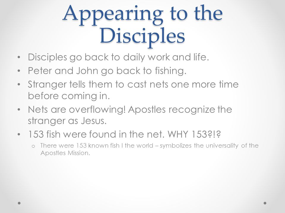 Appearing to the Disciples Disciples go back to daily work and life. Peter and John go back to fishing. Stranger tells them to cast nets one more time