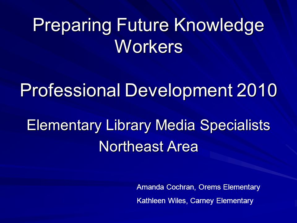 Preparing Future Knowledge Workers Professional Development 2010 Elementary Library Media Specialists Northeast Area Amanda Cochran, Orems Elementary Kathleen Wiles, Carney Elementary