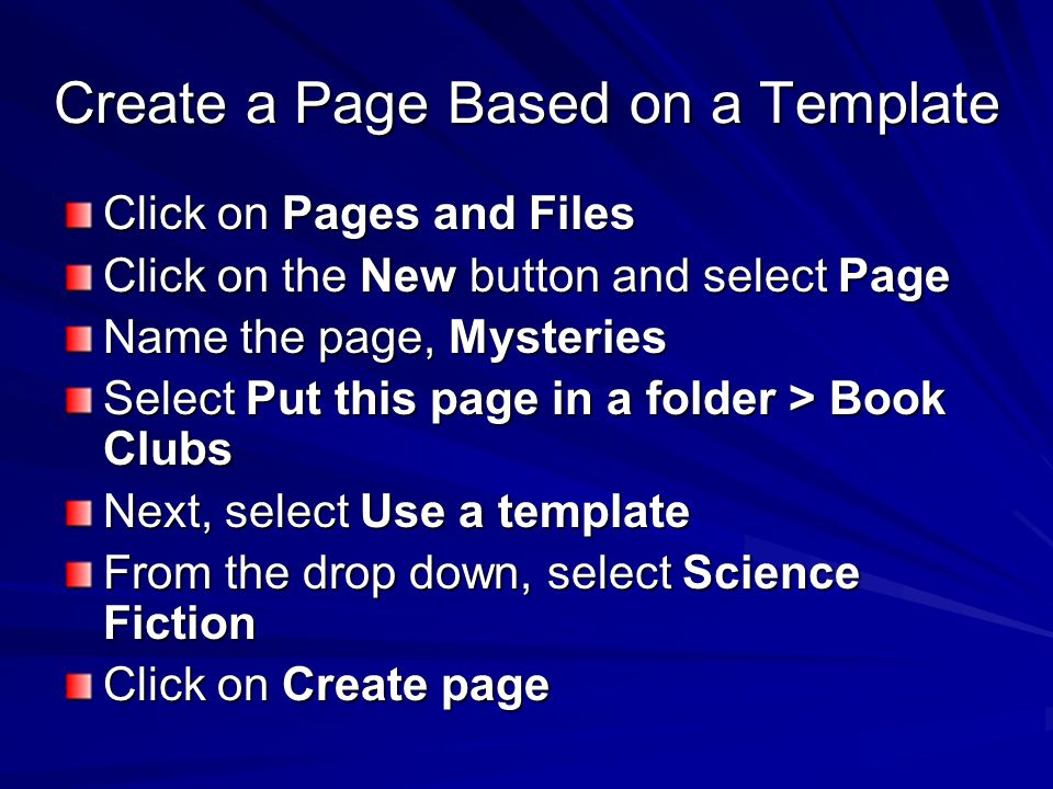 Create a Page Based on a Template Click on Pages and Files Click on the New button and select Page Name the page, Mysteries Select Put this page in a folder > Book Clubs Next, select Use a template From the drop down, select Science Fiction Click on Create page