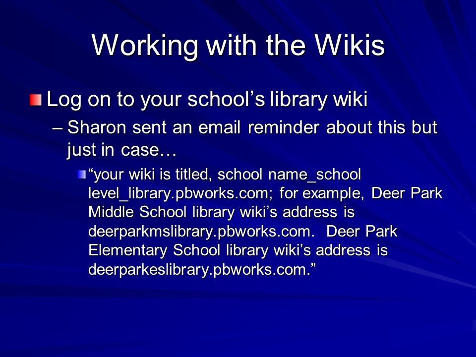 Working with the Wikis Log on to your school's library wiki –Sharon sent an email reminder about this but just in case… your wiki is titled, school name_school level_library.pbworks.com; for example, Deer Park Middle School library wiki's address is deerparkmslibrary.pbworks.com.